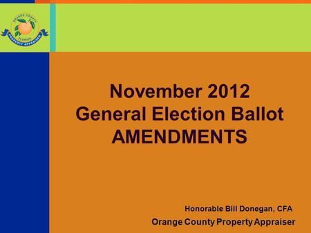 Orange County Property Appraiser Honorable Bill Donegan, CFA November 2012 General Election Ballot AMENDMENTS.
