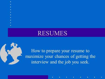 RESUMES How to prepare your resume to maximize your chances of getting the interview and the job you seek.