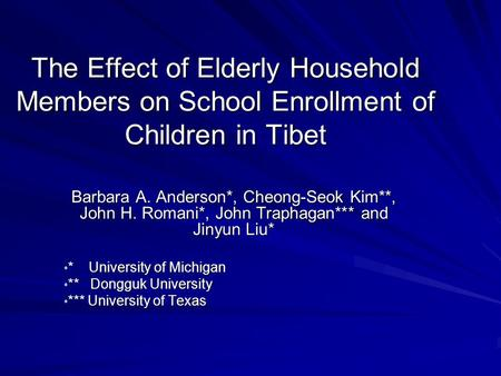 The Effect of Elderly Household Members on School Enrollment of Children in Tibet Barbara A. Anderson*, Cheong-Seok Kim**, John H. Romani*, John Traphagan***