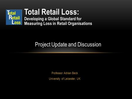 Professor Adrian Beck University of Leicester, UK Total Retail Loss: Developing a Global Standard for Measuring Loss in Retail Organisations Project Update.