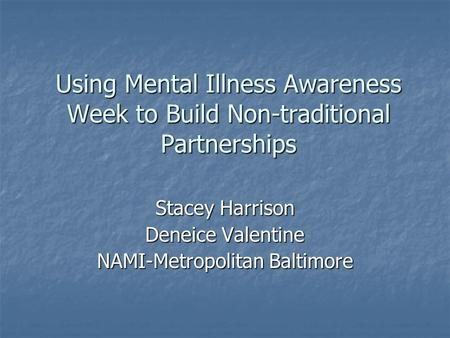 Using Mental Illness Awareness Week to Build Non-traditional Partnerships Stacey Harrison Deneice Valentine NAMI-Metropolitan Baltimore.