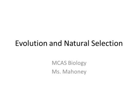 Evolution and Natural Selection MCAS Biology Ms. Mahoney.