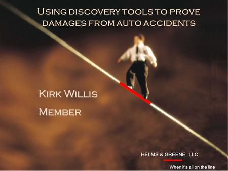 HELMS & GREENE, LLC Introduction Kirk Willis Member HELMS & GREENE, LLC When it's all on the line Using discovery tools to prove damages from auto accidents.