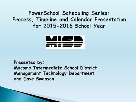 Presented by: Macomb Intermediate School District Management Technology Department and Dave Swanson.