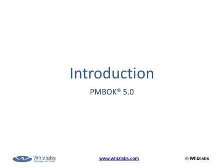 Introduction PMBOK® 5.0 www.whizlabs.com © Whizlabs.