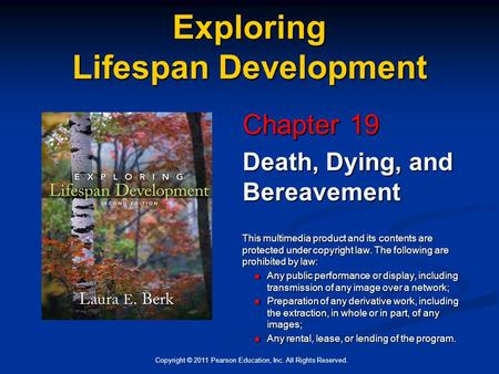 Copyright © 2011 Pearson Education, Inc. All Rights Reserved. Exploring Lifespan Development Chapter 19 Death, Dying, and Bereavement This multimedia product.