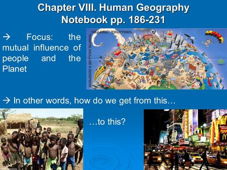 Chapter VIII. Human Geography Notebook pp. 186-231  Focus: the mutual influence of people and the Planet  In other words, how do we get from this… …to.