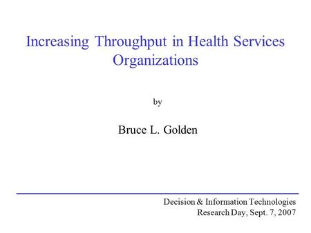 Increasing Throughput in Health Services Organizations by Bruce L. Golden Decision & Information Technologies Research Day, Sept. 7, 2007.