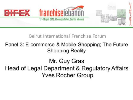 Beirut International Franchise Forum Panel 3: E-commerce & Mobile Shopping; The Future Shopping Reality Mr. Guy Gras Head of Legal Department & Regulatory.