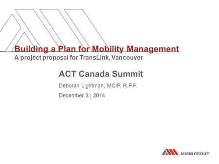 ACT Canada Summit Deborah Lightman, MCIP, R.P.P. December 3 | 2014 Building a Plan for Mobility Management A project proposal for TransLink, Vancouver.