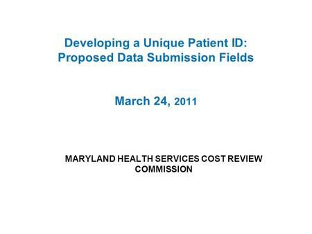 Developing a Unique Patient ID: Proposed Data Submission Fields March 24, 2011 MARYLAND HEALTH SERVICES COST REVIEW COMMISSION.