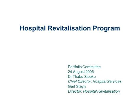 Hospital Revitalisation Program Portfolio Committee 24 August 2005 Dr Thabo Sibeko Chief Director: Hospital Services Gert Steyn Director: Hospital Revitalisation.