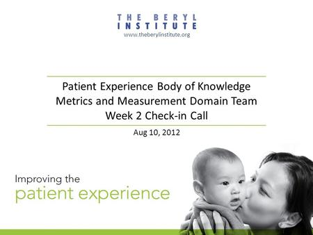 Patient Experience Body of Knowledge Metrics and Measurement Domain Team Week 2 Check-in Call www.theberylinstitute.org Aug 10, 2012.