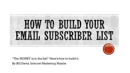 """The MONEY is in the list!"" Here's how to build it. By Bill Davis, Internet Marketing Muscle."