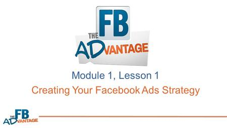 Module 1, Lesson 1 Creating Your Facebook Ads Strategy.