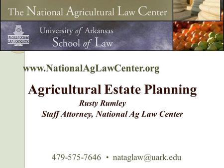 Agricultural Estate Planning Rusty Rumley Staff Attorney, National Ag Law Center 479-575-7646