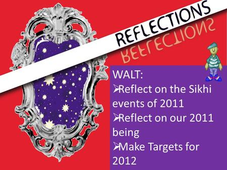WALT:  Reflect on the Sikhi events of 2011  Reflect on our 2011 being  Make Targets for 2012.