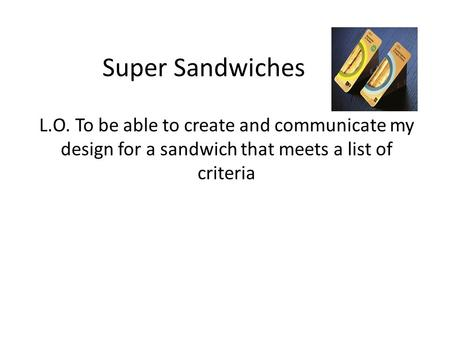 Super Sandwiches L.O. To be able to create and communicate my design for a sandwich that meets a list of criteria.