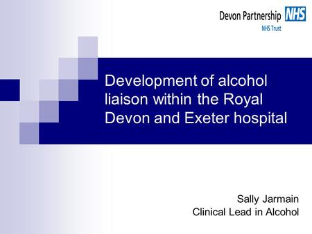 Development of alcohol liaison within the Royal Devon and Exeter hospital Sally Jarmain Clinical Lead in Alcohol.