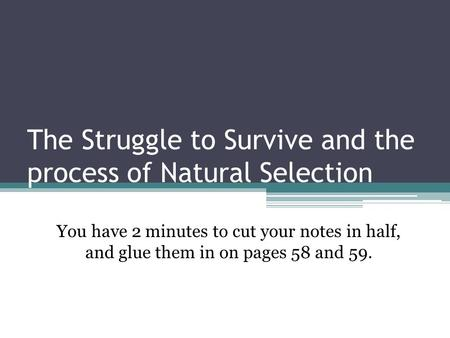 The Struggle to Survive and the process of Natural Selection You have 2 minutes to cut your notes in half, and glue them in on pages 58 and 59.