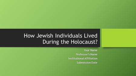 How Jewish Individuals Lived During the Holocaust? Your NameYour Name Professor's NameProfessor's Name Institutional AffiliationInstitutional Affiliation.