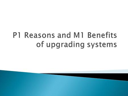  To learn why a business will upgrade its systems  To learn about the benefits of upgrading systems.