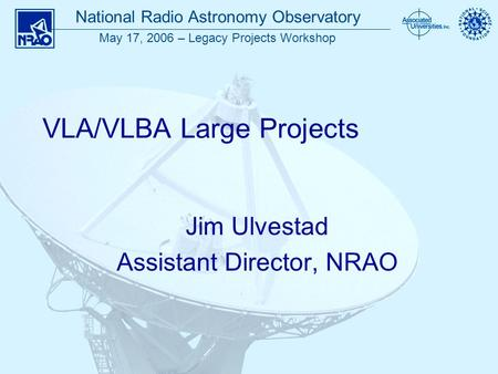 National Radio Astronomy Observatory May 17, 2006 – Legacy Projects Workshop VLA/VLBA Large Projects Jim Ulvestad Assistant Director, NRAO.