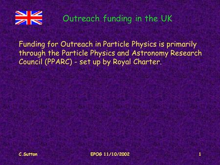 C.SuttonEPOG 11/10/20021 Outreach funding in the UK Funding for Outreach in Particle Physics is primarily through the Particle Physics and Astronomy Research.