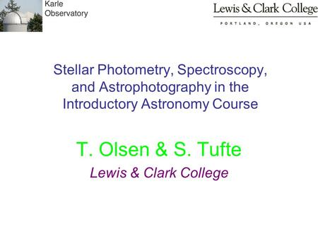 Stellar Photometry, Spectroscopy, and Astrophotography in the Introductory Astronomy Course T. Olsen & S. Tufte Lewis & Clark College.
