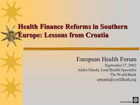 Health Finance Reforms in Southern Europe: Lessons from Croatia European Health Forum September 27, 2002 Akiko Maeda, Lead Health Specialist The World.