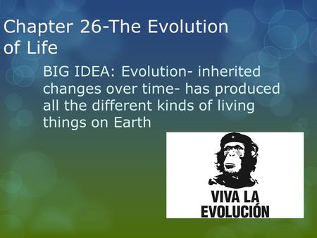 Chapter 26-The Evolution of Life BIG IDEA: Evolution- inherited changes over time- has produced all the different kinds of living things on Earth.