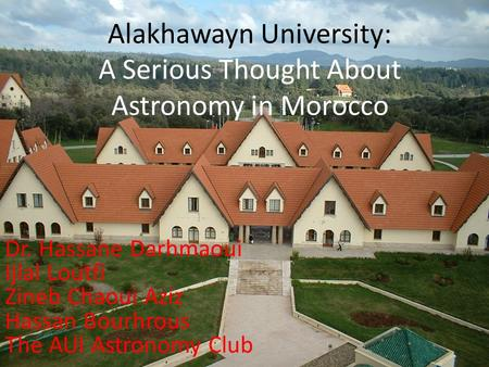 Alakhawayn University: A Serious Thought About Astronomy in Morocco Dr. Hassane Darhmaoui Ijlal Loutfi Zineb Chaoui Aziz Hassan Bourhrous The AUI Astronomy.