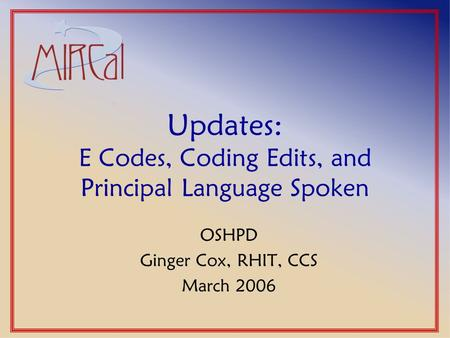 Updates: E Codes, Coding Edits, and Principal Language Spoken OSHPD Ginger Cox, RHIT, CCS March 2006.
