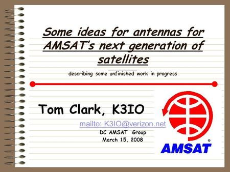 Some ideas for antennas for AMSAT's next generation of satellites ____________ describing some unfinished work in progress Tom Clark, K3IO mailto: