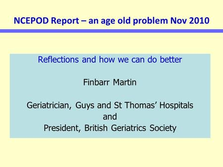 NCEPOD Report – an age old problem Nov 2010 Reflections and how we can do better Finbarr Martin Geriatrician, Guys and St Thomas' Hospitals and President,