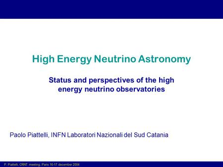 P. Piattelli, CRNT meeting, Paris 16-17 december 2004 High Energy Neutrino Astronomy Status and perspectives of the high energy neutrino observatories.