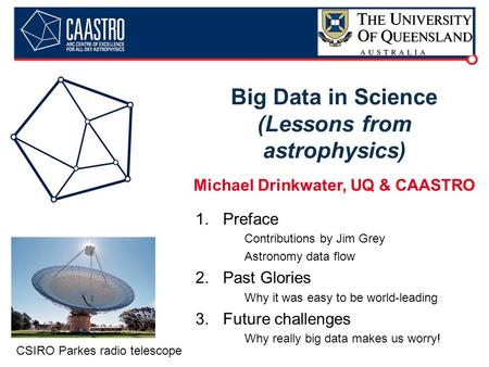 Big Data in Science (Lessons from astrophysics) Michael Drinkwater, UQ & CAASTRO 1.Preface Contributions by Jim Grey Astronomy data flow 2.Past Glories.