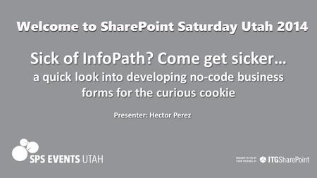 Sick of InfoPath? Come get sicker… a quick look into developing no-code business forms for the curious cookie Presenter: Hector Perez.