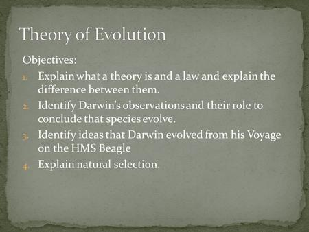 Objectives: 1. Explain what a theory is and a law and explain the difference between them. 2. Identify Darwin's observations and their role to conclude.