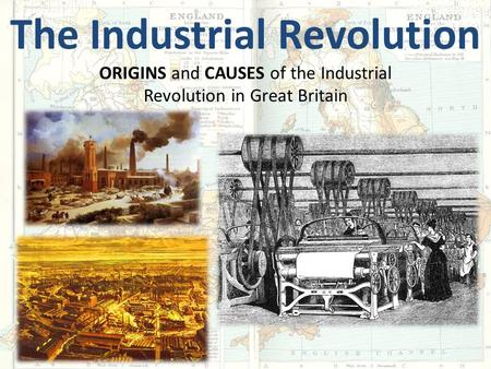 The Industrial Revolution ORIGINS and CAUSES of the Industrial Revolution in Great Britain.