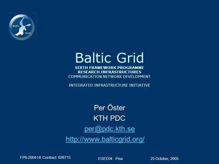 FP6-2004 I-6 Contract 026715 25 October, 2005EGEE04 Pisa Baltic Grid SIXTH FRAMEWORK PROGRAMME RESEARCH INFRASTRUCTURES COMMUNICATION NETWORK DEVELOPMENT.