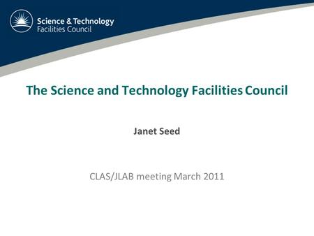 The Science and Technology Facilities Council Janet Seed CLAS/JLAB meeting March 2011.