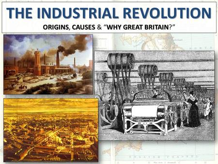 "THE INDUSTRIALREVOLUTION THE INDUSTRIAL REVOLUTION ORIGINSCAUSES WHY GREAT BRITAIN ORIGINS, CAUSES & ""WHY GREAT BRITAIN?"""