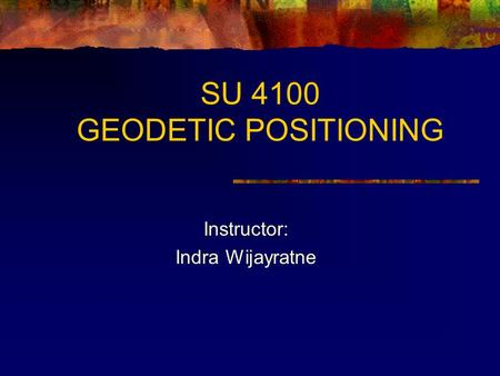 SU 4100 GEODETIC POSITIONING Instructor: Indra Wijayratne.