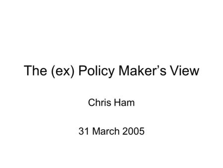 The (ex) Policy Maker's View Chris Ham 31 March 2005.