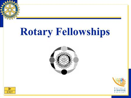Rotary Fellowships EXIT. Rotary Fellowships Rotary Fellowships is one of Rotary International's nine structured programs designed to help clubs and districts.