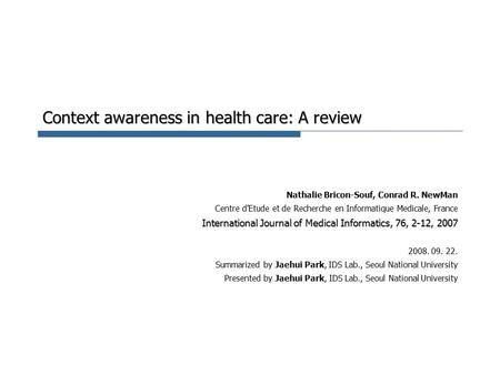Context awareness in health care: A review Nathalie Bricon-Souf, Conrad R. NewMan Centre d'Etude et de Recherche en Informatique Medicale, France International.