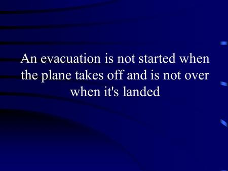 An evacuation is not started when the plane takes off and is not over when it's landed.