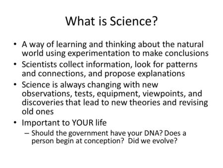 What is Science? A way of learning and thinking about the natural world using experimentation to make conclusions Scientists collect information, look.