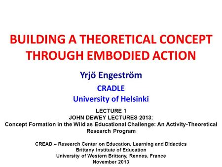 BUILDING A THEORETICAL CONCEPT THROUGH EMBODIED ACTION Yrjö Engeström CRADLE University of Helsinki LECTURE 1 JOHN DEWEY LECTURES 2013: Concept Formation.